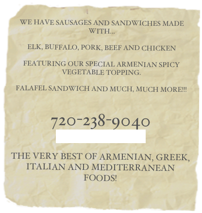 WE HAVE SAUSAGES AND SANDWICHES MADE WITH... ELK, BUFFALO, PORK, BEEF AND CHICKEN FEATURING OUR SPECIAL ARMENIAN SPICY VEGETABLE TOPPING. FALAFEL SANDWICH AND MUCH, MUCH MORE!!! 720-238-9040 OUR LOCATION THE VERY BEST OF ARMENIAN, GREEK, ITALIAN AND MEDITERRANEAN FOODS!